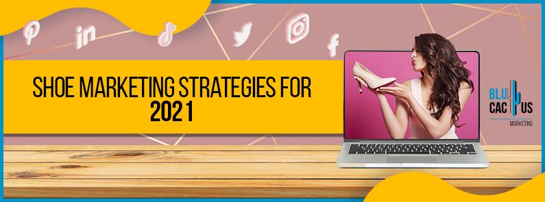 Blucactus - Shoe Marketing Strategies for 2021